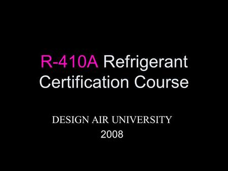 R-410A Refrigerant Certification Course DESIGN AIR UNIVERSITY 2008.