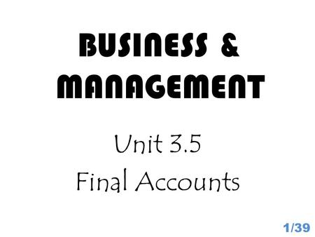 BUSINESS & MANAGEMENT Unit 3.5 Final Accounts 1/39.