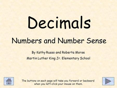 Decimals Numbers and Number Sense The buttons on each page will take you forward or backward when you left-click your mouse on them. By Kathy Russo and.