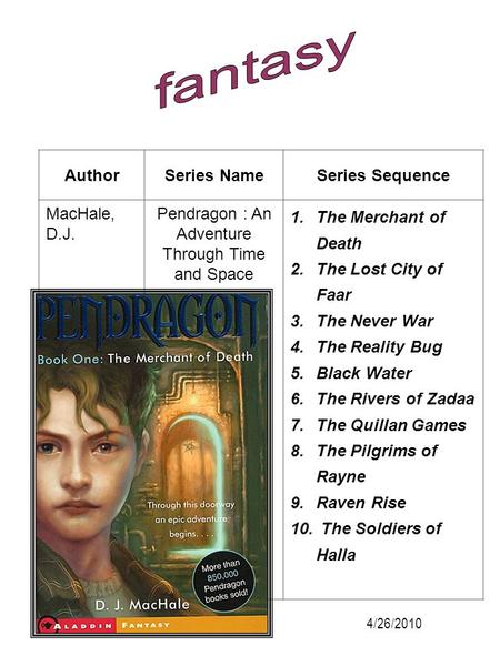 AuthorSeries NameSeries Sequence MacHale, D.J. Pendragon : An Adventure Through Time and Space 1.The Merchant of Death 2.The Lost City of Faar 3.The Never.