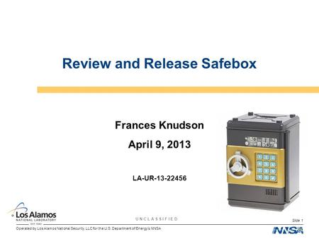 Operated by Los Alamos National Security, LLC for the U.S. Department of Energys NNSA U N C L A S S I F I E D Slide 1 Review and Release Safebox Frances.