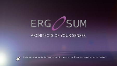 This catalogue is interactive. Please click here to start presentation. ARCHITECTS OF YOUR SENSES.