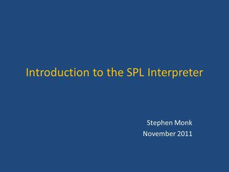 Introduction to the SPL Interpreter Stephen Monk November 2011.