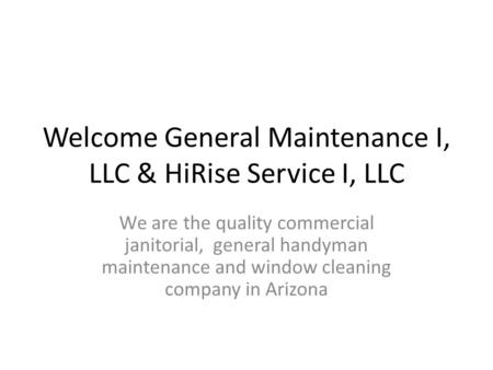 Welcome General Maintenance I, LLC & HiRise Service I, LLC We are the quality commercial janitorial, general handyman maintenance and window cleaning company.