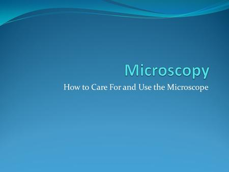 How to Care For and Use the Microscope