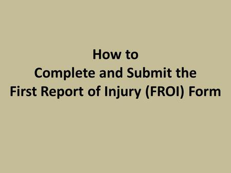 How to Complete and Submit the First Report of Injury (FROI) Form.
