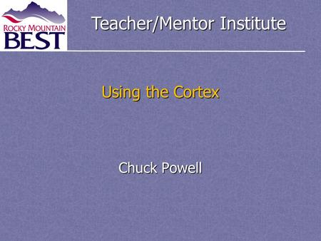 Teacher/Mentor Institute Using the Cortex Chuck Powell.