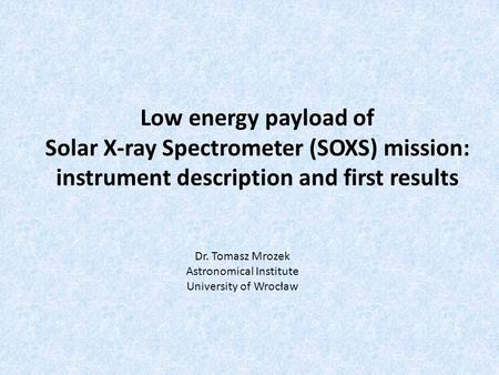 Low energy payload of Solar X-ray Spectrometer (SOXS) mission: instrument description and first results Dr. Tomasz Mrozek Astronomical Institute University.