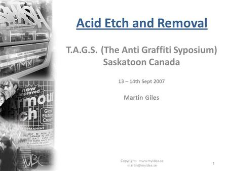 Copyright:  1 Acid Etch and Removal T.A.G.S. (The Anti Graffiti Syposium) Saskatoon Canada 13 – 14th Sept 2007 Martin Giles.