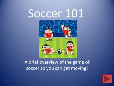 Soccer 101 A brief overview of the game of soccer so you can get moving!