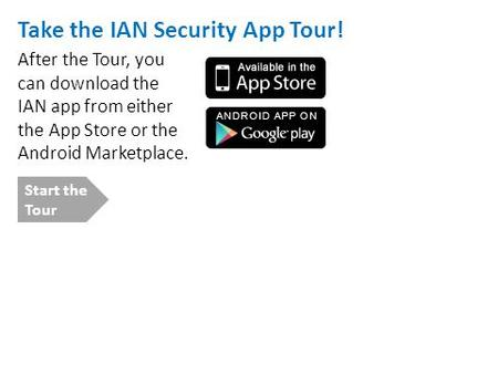 Take the IAN Security App Tour! After the Tour, you can download the IAN app from either the App Store or the Android Marketplace. Start the Tour.