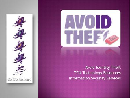 Avoid Identity Theft TCU Technology Resources Information Security Services.