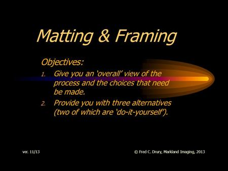 Matting & Framing Objectives: 1. Give you an overall view of the process and the choices that need be made. 2. Provide you with three alternatives (two.