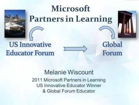 Microsoft Partners in Learning Melanie Wiscount 2011 Microsoft Partners in Learning US Innovative Educator Winner & Global Forum Educator.