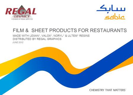 FILM & SHEET PRODUCTS FOR RESTAURANTS MADE WITH LEXAN*, VALOX*, NORYL* & ULTEM* RESINS DISTRIBUTED BY REGAL GRAPHICS JUNE 2012.