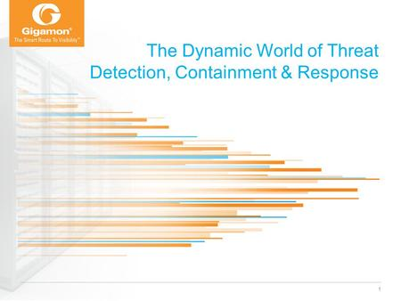 © 2012 Gigamon. All rights reserved. The Dynamic World of Threat Detection, Containment & Response 1.
