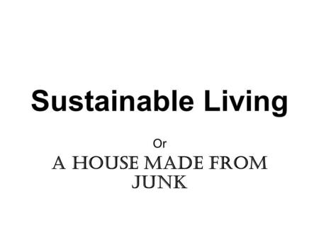 Sustainable Living Or A house made from junk. The project In the early seventies, as part of the back to the earth movement, I wanted to build a sustainable.