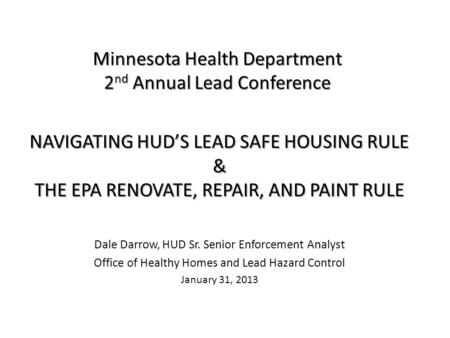 Minnesota Health Department 2 nd Annual Lead Conference NAVIGATING HUDS LEAD SAFE HOUSING RULE & THE EPA RENOVATE, REPAIR, AND PAINT RULE Dale Darrow,