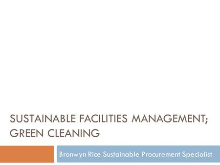 SUSTAINABLE FACILITIES MANAGEMENT; GREEN CLEANING Bronwyn Rice Sustainable Procurement Specialist.