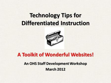 Technology Tips for Differentiated Instruction A Toolkit of Wonderful Websites! An OHS Staff Development Workshop March 2012.