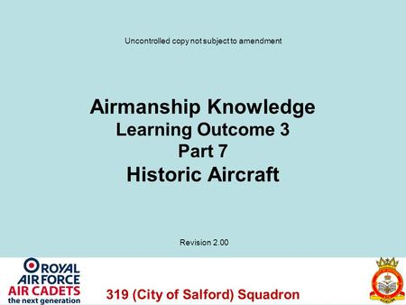 319 (City of Salford) Squadron Airmanship Knowledge Learning Outcome 3 Part 7 Historic Aircraft Revision 2.00 Uncontrolled copy not subject to amendment.