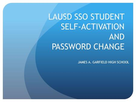 LAUSD SSO STUDENT SELF-ACTIVATION AND PASSWORD CHANGE JAMES A. GARFIELD HIGH SCHOOL.