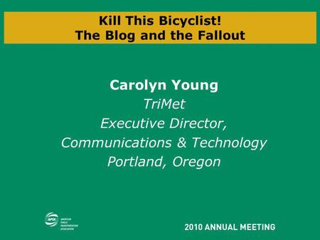 Kill This Bicyclist! The Blog and the Fallout Carolyn Young TriMet Executive Director, Communications & Technology Portland, Oregon.