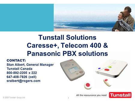 © 2009 Tunstall Group Ltd 1 Tunstall Solutions Caresse+, Telecom 400 & Panasonic PBX solutions CONTACT: Stan Albert, General Manager Tunstall Canada 800-892-2205.