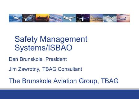 Safety Management Systems/ISBAO Dan Brunskole, President Jim Zawrotny, TBAG Consultant The Brunskole Aviation Group, TBAG.