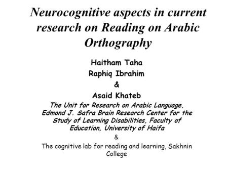Neurocognitive aspects in current research on Reading on Arabic Orthography Haitham Taha Raphiq Ibrahim & Asaid Khateb The Unit for Research on Arabic.