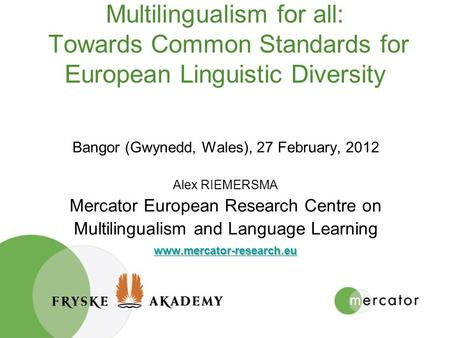 Multilingualism for all: Towards Common Standards for European Linguistic Diversity Bangor (Gwynedd, Wales), 27 February, 2012 Alex RIEMERSMA Mercator.