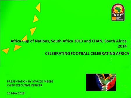 Africa Cup of Nations, South Africa 2013 and CHAN, South Africa 2014 CELEBRATING FOOTBALL CELEBRATING AFRICA PRESENTATION BY MVUZO MBEBE CHIEF EXECUTIVE.