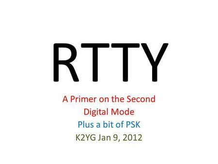 RTTY A Primer on the Second Digital Mode Plus a bit of PSK K2YG Jan 9, 2012.