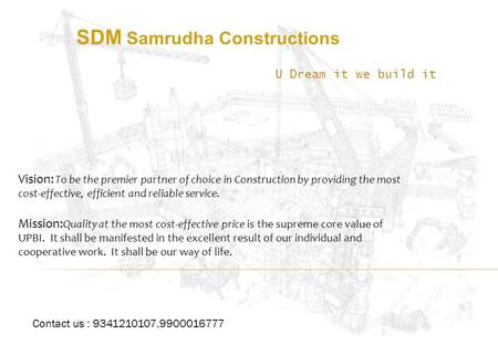 SDM Samrudha Constructions U Dream it we build it Vision: To be the premier partner of choice in Construction by providing the most cost-effective, efficient.