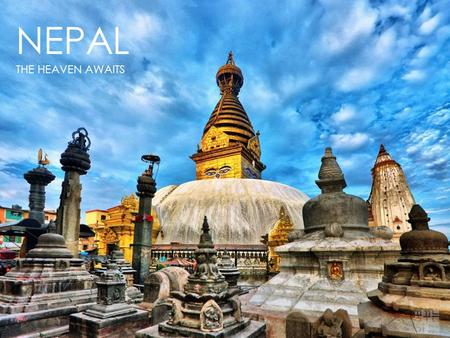 NEPAL THE HEAVEN AWAITS. Population 27 Million Capital Kathmandu Government Republic Currency Nepalese rupees(NPR) ( 1 USD = 95 NPR ) Official Language.