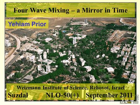 Four Wave Mixing – a Mirror in Time Yehiam Prior Weizmann Institute of Science, Rehovot, Israel Suzdal NLO-50(+) September 2011.