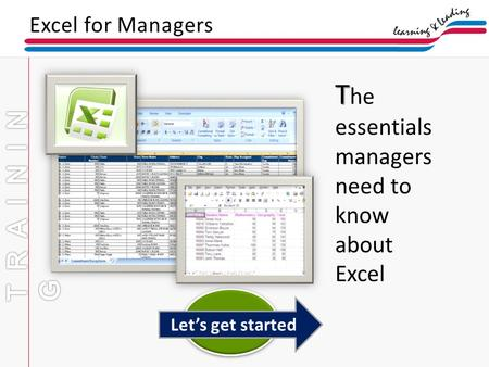 Excel for Managers Lets get started T T he essentials managers need to know about Excel.