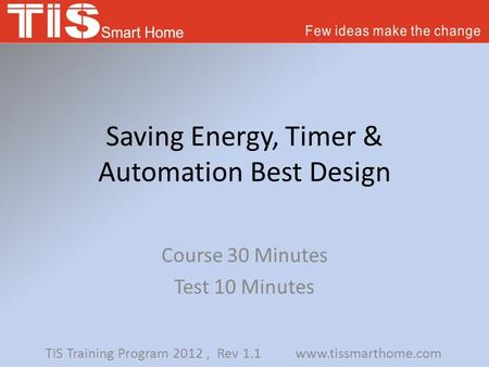 Saving Energy, Timer & Automation Best Design Course 30 Minutes Test 10 Minutes TIS Training Program 2012, Rev 1.1 www.tissmarthome.com.