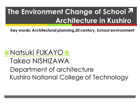 The Environment Change of School Architecture in Kushiro Natsuki FUKAYO Takeo NISHIZAWA Department of architecture Kushiro National College of Technology.