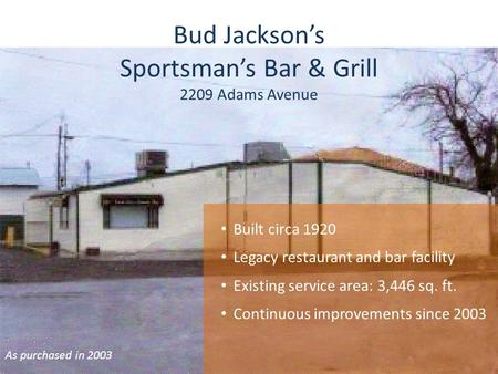 Bud Jacksons Sportsmans Bar & Grill 2209 Adams Avenue As purchased in 2003 Built circa 1920 Legacy restaurant and bar facility Existing service area: 3,446.