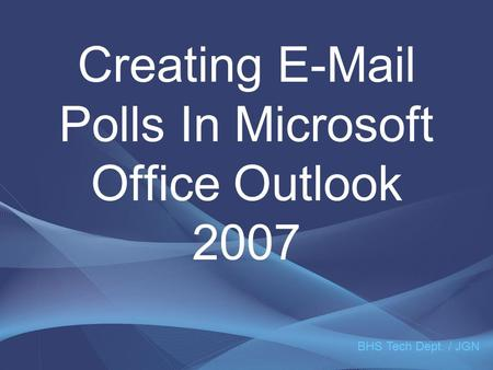 Creating E-Mail Polls In Microsoft Office Outlook 2007 BHS Tech Dept. / JGN.