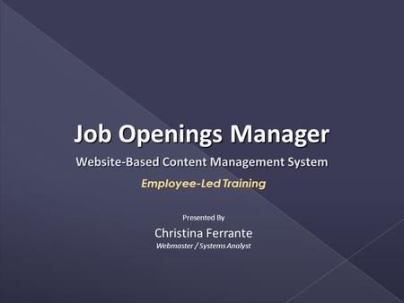 Website-Based Content Management System Employee-Led Training Christina Ferrante Webmaster / Systems Analyst Presented By Job Openings Manager.