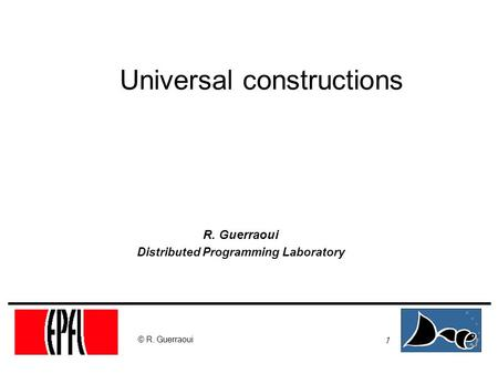 1 © R. Guerraoui Universal constructions R. Guerraoui Distributed Programming Laboratory.