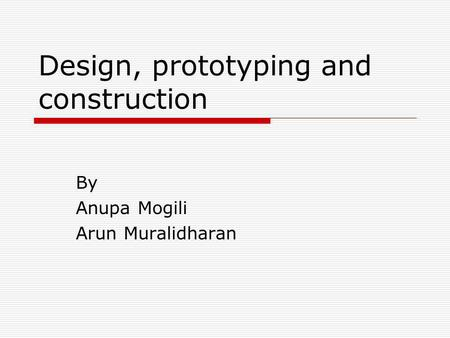 Design, prototyping and construction By Anupa Mogili Arun Muralidharan.