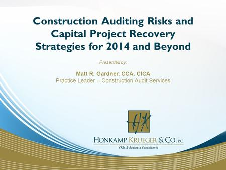 Construction Auditing Risks and Capital Project Recovery Strategies for 2014 and Beyond Presented by: Matt R. Gardner, CCA, CICA Practice Leader – Construction.