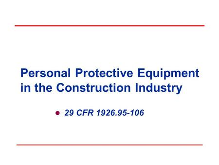 Personal Protective Equipment in the Construction Industry 29 CFR 1926.95-106.