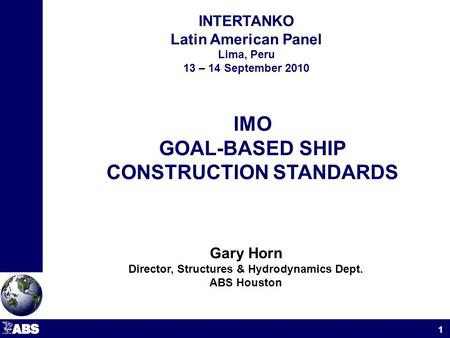 INTERTANKO Latin American Panel Lima, Peru 13 – 14 September 2010 1 IMO GOAL-BASED SHIP CONSTRUCTION STANDARDS Gary Horn Director, Structures & Hydrodynamics.