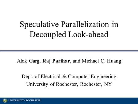 Speculative Parallelization in Decoupled Look-ahead Alok Garg, Raj Parihar, and Michael C. Huang Dept. of Electrical & Computer Engineering University.