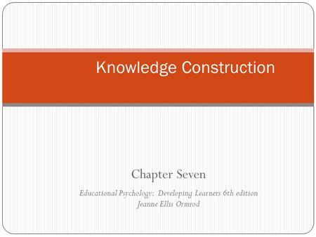 Chapter Seven Educational Psychology: Developing Learners 6th edition Jeanne Ellis Ormrod Knowledge Construction.