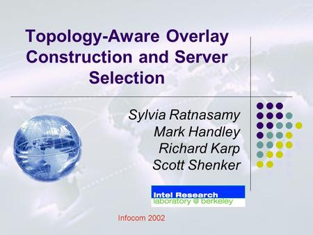 Topology-Aware Overlay Construction and Server Selection Sylvia Ratnasamy Mark Handley Richard Karp Scott Shenker Infocom 2002.